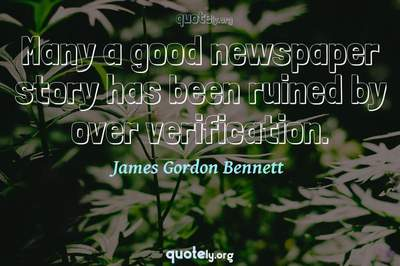 Photo Quote of Many a good newspaper story has been ruined by over verification.