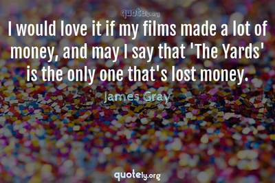 Photo Quote of I would love it if my films made a lot of money, and may I say that 'The Yards' is the only one that's lost money.