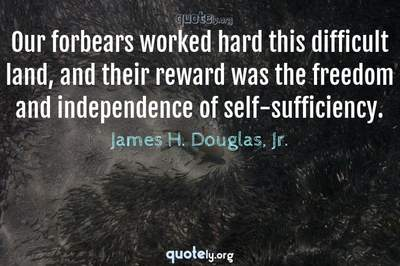 Photo Quote of Our forbears worked hard this difficult land, and their reward was the freedom and independence of self-sufficiency.