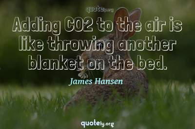 Photo Quote of Adding CO2 to the air is like throwing another blanket on the bed.