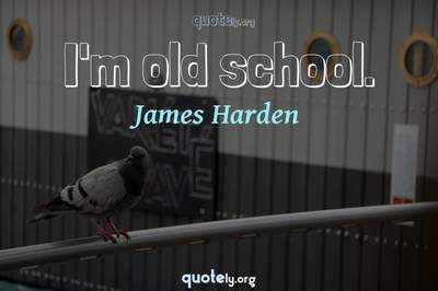 Photo Quote of I'm old school.