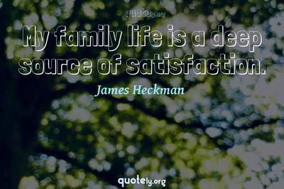 Photo Quote of My family life is a deep source of satisfaction.