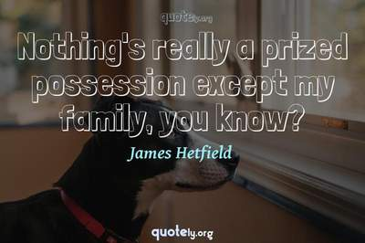 Photo Quote of Nothing's really a prized possession except my family, you know?