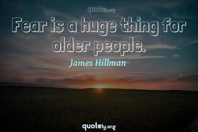 Photo Quote of Fear is a huge thing for older people.