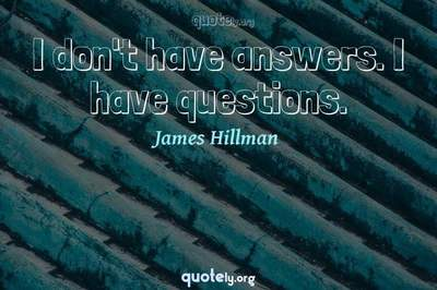 Photo Quote of I don't have answers. I have questions.