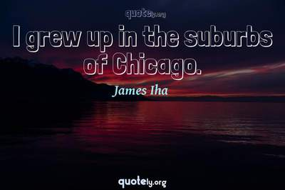Photo Quote of I grew up in the suburbs of Chicago.