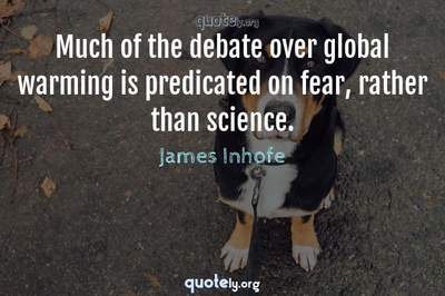 Photo Quote of Much of the debate over global warming is predicated on fear, rather than science.