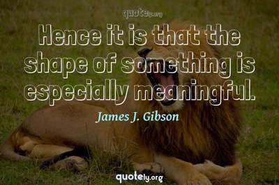 Photo Quote of Hence it is that the shape of something is especially meaningful.