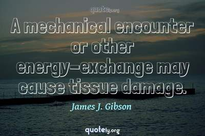 Photo Quote of A mechanical encounter or other energy-exchange may cause tissue damage.