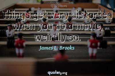 Photo Quote of Things get very distorted when you do a movie, weirdly so.