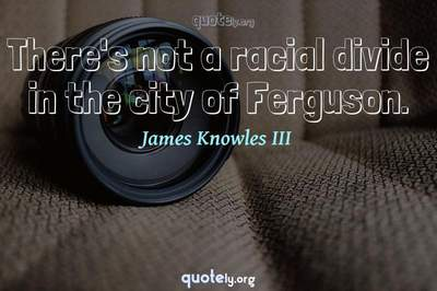 Photo Quote of There's not a racial divide in the city of Ferguson.