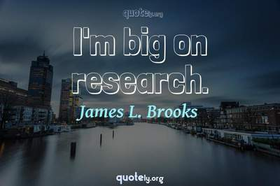 Photo Quote of I'm big on research.