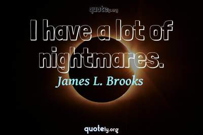 Photo Quote of I have a lot of nightmares.
