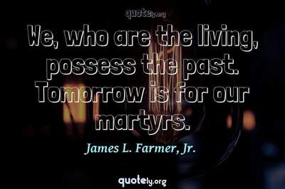 Photo Quote of We, who are the living, possess the past. Tomorrow is for our martyrs.