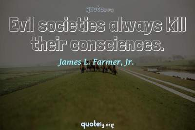 Photo Quote of Evil societies always kill their consciences.