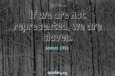Photo Quote of If we are not represented, we are slaves.