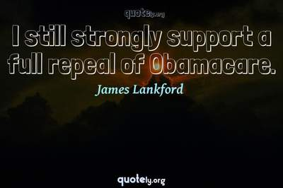 Photo Quote of I still strongly support a full repeal of Obamacare.