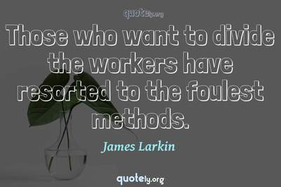 Photo Quote of Those who want to divide the workers have resorted to the foulest methods.