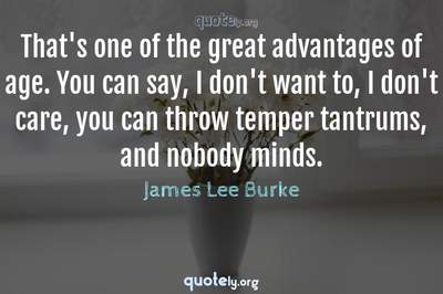 Photo Quote of That's one of the great advantages of age. You can say, I don't want to, I don't care, you can throw temper tantrums, and nobody minds.
