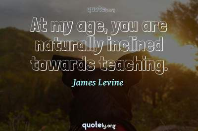 Photo Quote of At my age, you are naturally inclined towards teaching.
