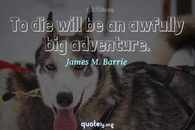 Photo Quote of To die will be an awfully big adventure.