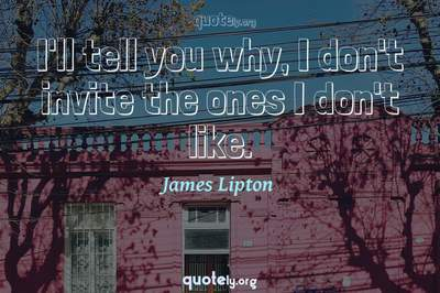 Photo Quote of I'll tell you why, I don't invite the ones I don't like.