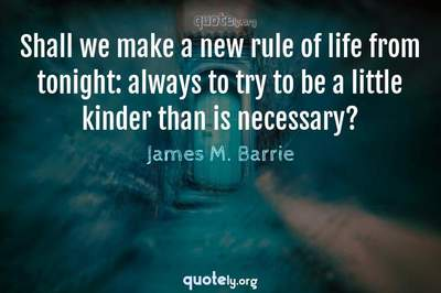 Photo Quote of Shall we make a new rule of life from tonight: always to try to be a little kinder than is necessary?