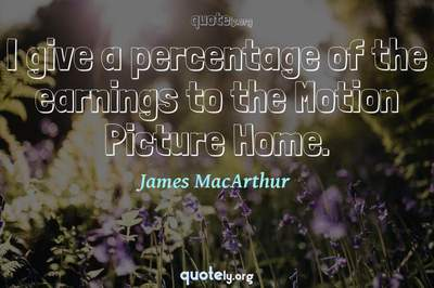 Photo Quote of I give a percentage of the earnings to the Motion Picture Home.
