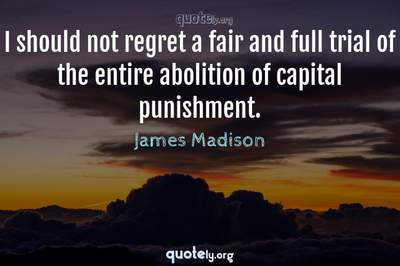 Photo Quote of I should not regret a fair and full trial of the entire abolition of capital punishment.