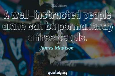 Photo Quote of A well-instructed people alone can be permanently a free people.