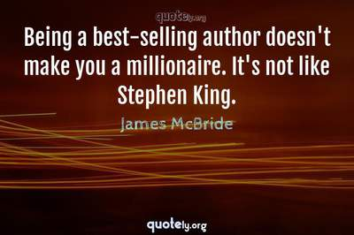 Photo Quote of Being a best-selling author doesn't make you a millionaire. It's not like Stephen King.