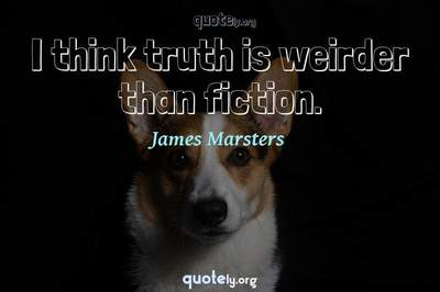 Photo Quote of I think truth is weirder than fiction.