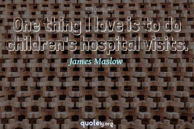 Photo Quote of One thing I love is to do children's hospital visits.