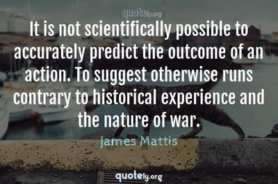 Photo Quote of It is not scientifically possible to accurately predict the outcome of an action. To suggest otherwise runs contrary to historical experience and the nature of war.