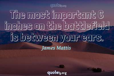 Photo Quote of The most important 6 inches on the battlefield is between your ears.