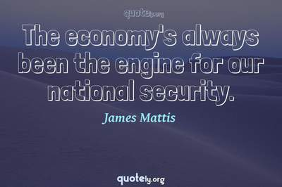 Photo Quote of The economy's always been the engine for our national security.