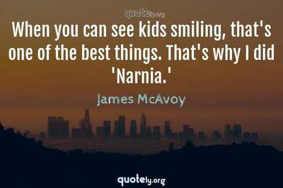Photo Quote of When you can see kids smiling, that's one of the best things. That's why I did 'Narnia.'