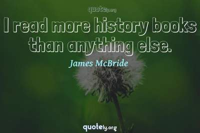 Photo Quote of I read more history books than anything else.