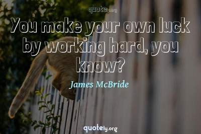 Photo Quote of You make your own luck by working hard, you know?