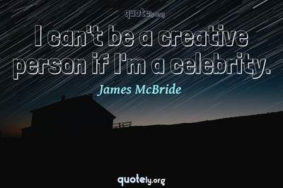 Photo Quote of I can't be a creative person if I'm a celebrity.