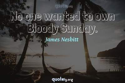 Photo Quote of No one wanted to own Bloody Sunday.