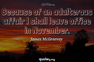 Photo Quote of Because of an adulterous affair I shall leave office in November.