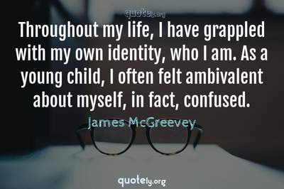 Photo Quote of Throughout my life, I have grappled with my own identity, who I am. As a young child, I often felt ambivalent about myself, in fact, confused.