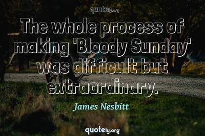 Photo Quote of The whole process of making 'Bloody Sunday' was difficult but extraordinary.