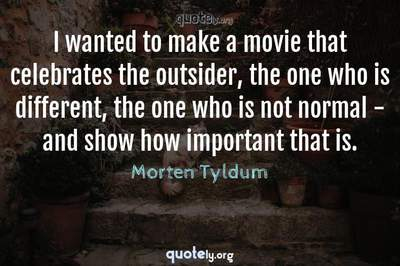 Photo Quote of I wanted to make a movie that celebrates the outsider, the one who is different, the one who is not normal - and show how important that is.
