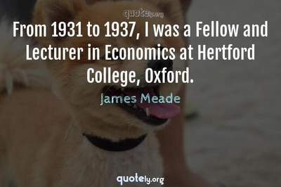 Photo Quote of From 1931 to 1937, I was a Fellow and Lecturer in Economics at Hertford College, Oxford.