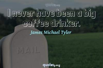 Photo Quote of I never have been a big coffee drinker.