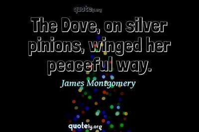 Photo Quote of The Dove, on silver pinions, winged her peaceful way.