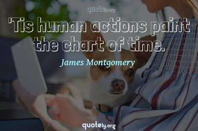 Photo Quote of 'Tis human actions paint the chart of time.