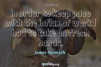 Photo Quote of In order to keep pace with the influx of work I had to take on fresh hands.